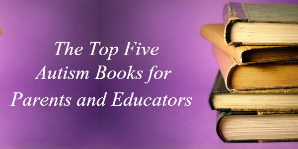 The Top Five Autism Books for Parents and Educators