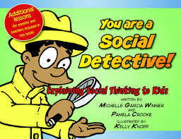 You are a Social Detective: Explaining Social Thinking to Kids    by Michelle Garcia Winner and Pamela Crooke with illustrations by Kelly Knopp