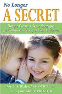 No Longer A SECRET: Unique Common Sense Strategies for Children with Sensory or Motor Challenges  -by Doreit S. Bialer, MA, OTR/L and Lucy Jane Miller, PhD, OTR