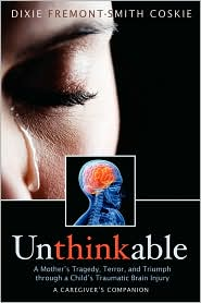 Unthinkable: A Mother's Tragedy, Terror and Triumph through a Child's Traumatic Brain Injury -by Dixie Fremont-Smith Coskie