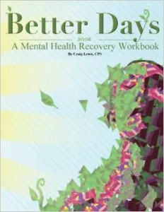 Better Days, A Mental Health Recovery Workbook  -By Craig Lewis, Certified Peer Specialist