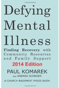 Defying Mental Illness 2014 Edition: Finding Recovery with Community Resources and Family Support  – By Paul Komarek and Andrea Schroer