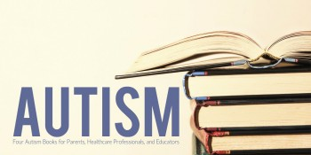 Four Autism Books for Parents, Healthcare Professionals, and Educators