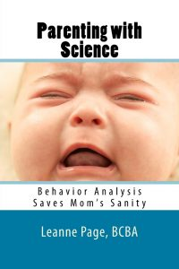 Parenting with Science: Behavior Analysis Saves Mom's Sanity By Leanne Page, MEd, BCBA
