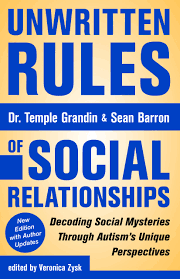 Unwritten Rules of Social Relationships Decoding Social Mysteries Through the Unique Perspectives of Autism, Second Edition -By Temple Grandin, Ph.D. and Sean Barron