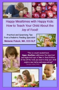Happy Mealtimes with Happy Kids: How to Teach Your Child About the Joy of Food!   by Melanie Potock , MA, CCC-SLP