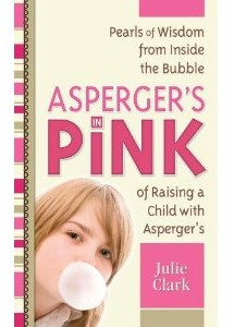 Asperger's in Pink ~ Pearls of Wisdom from Inside the Bubble of Raising a Child with Asperger's – by Julie Clark