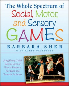 The Whole Spectrum of Social, Motor, and Sensory Games: Using Every Child's Natural Love of Play to Enhance Key Skills and Promote Inclusion  -by Barbara Sher, M.A., OTR, with Karen Beardsley, OTR
