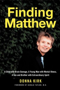 Finding Matthew, A Child with Brain Damage, A Young Man with Mental Illness, A Son and Brother with Extraordinary Spirit By Donna Kirk