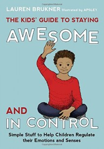 The Kids' Guide to Staying Awesome and in Control: Simple Stuff to Help Children Regulate Their Emotions and Senses  Written by Lauren Brukner, MS, OTR/L and illustrated by Apsley