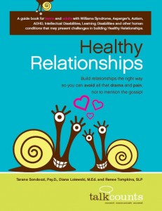 Healthy Relationships: A Workbook for Teens and Adults with Asperger's, Autism, ADHD, Intellectual Disabilities, Learning Disabilities   by Diana Loiewski, Tarane Sondoozi, and Renee Tompkins