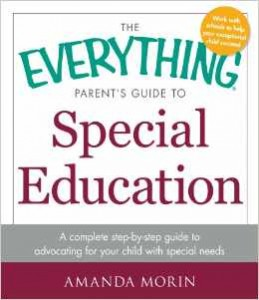 The Everything® Parent's Guide to Special Education: A Complete Step-by-Step Guide to Advocating for Your Child with Special Needs  -By Amanda Morin