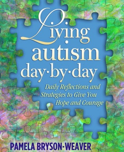 Living Autism Day-by-Day: Daily Reflections and Strategies to Give You Hope and Courage -by Pamela Bryson-Weaver