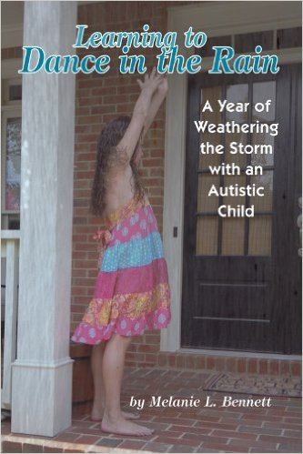 Learning To Dance In The Rain: A Year of Weathering the Storm with an Autistic Child By Melanie L. Bennett