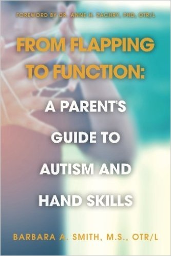 From Flapping to Function: A Parent's Guide to Autism and Hand Skills By:Barbara A. Smith, MS, OTR/L.