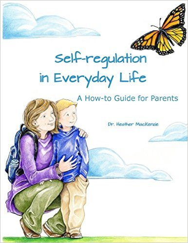 Self-regulation in Everyday Life: A How-to Guide for Parents By: Heather MacKenzie, Ph.D.