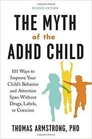 The Myth of the ADHD Child: 101 Ways to Improve Your Child's Behavior and Attention Spam without Drugs, Labels, or Coercion  -By Thomas Armstrong, Ph.D.